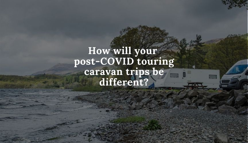 How will your post-COVID touring caravan trips be different?